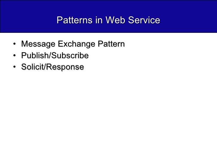 Patterns in Web Service <ul><li>Message Exchange Pattern </li></ul><ul><li>Publish/Subscribe </li></ul><ul><li>Solicit/Res...