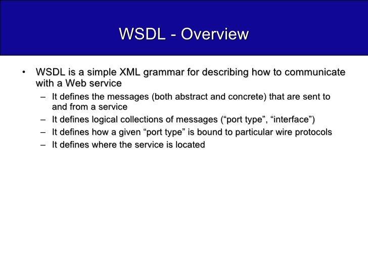 WSDL - Overview <ul><li>WSDL is a simple XML grammar for describing how to communicate with a Web service </li></ul><ul><u...