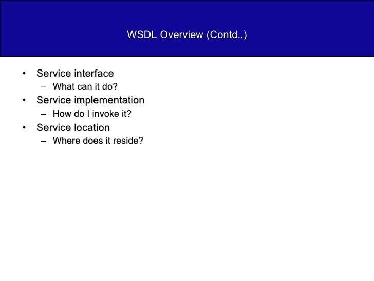 WSDL Overview (Contd..) <ul><li>Service interface </li></ul><ul><ul><li>What can it do? </li></ul></ul><ul><li>Service imp...