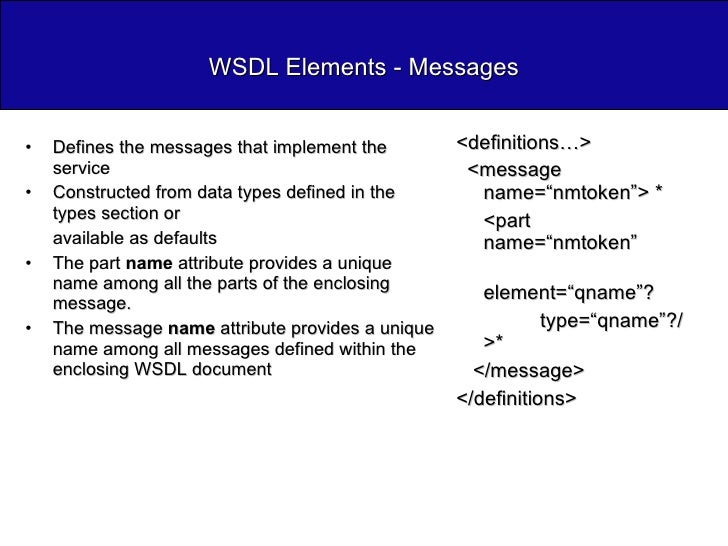 WSDL Elements - Messages <ul><li>Defines the messages that implement the service </li></ul><ul><li>Constructed from data t...