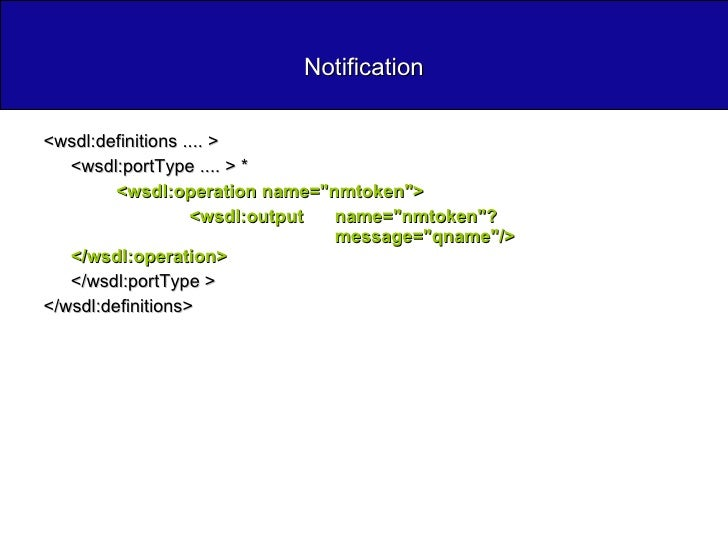 Notification <ul><li><wsdl:definitions .... >  </li></ul><ul><li><wsdl:portType .... > *  </li></ul><ul><li><wsdl:operatio...