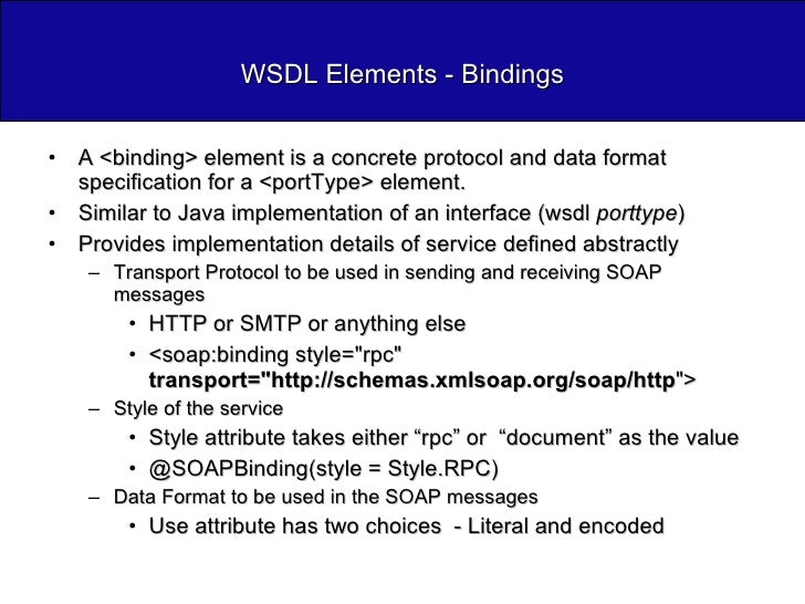 WSDL Elements - Bindings <ul><li>A <binding> element is a concrete protocol and data format specification for a <portType>...