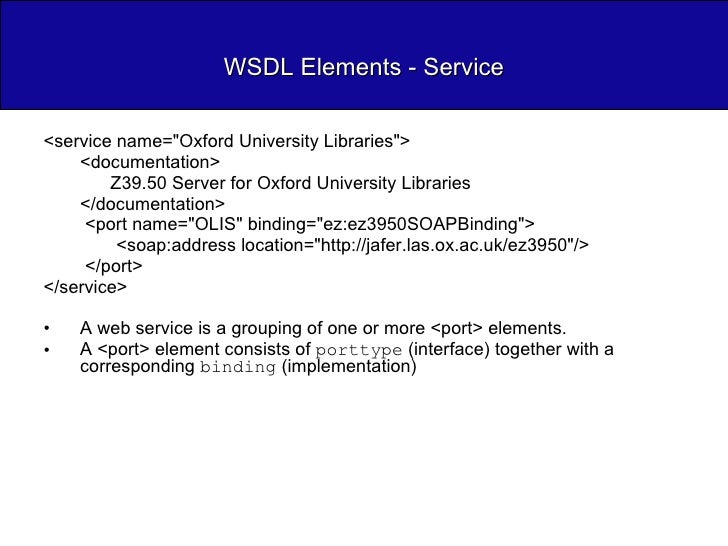 WSDL Elements - Service <ul><li><service name=&quot;Oxford University Libraries&quot;> </li></ul><ul><ul><li><documentatio...
