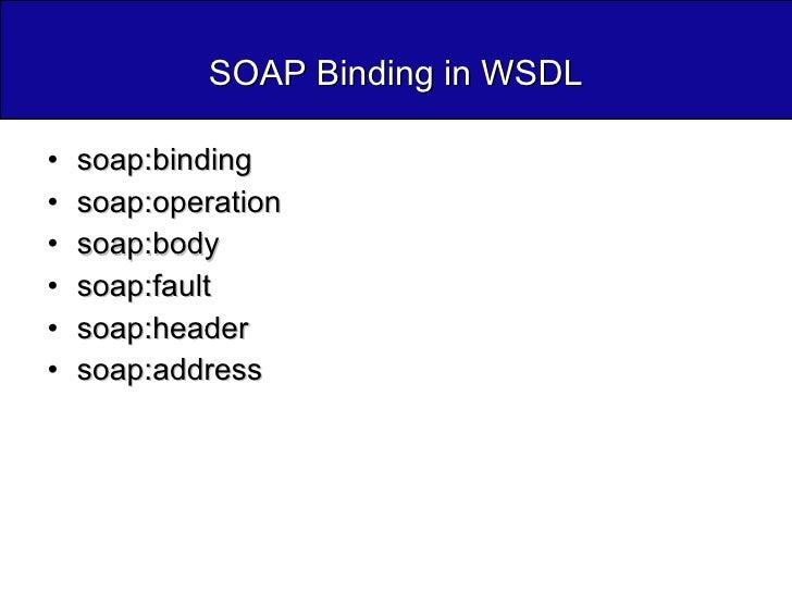 SOAP Binding in WSDL <ul><li>soap:binding </li></ul><ul><li>soap:operation </li></ul><ul><li>soap:body </li></ul><ul><li>s...