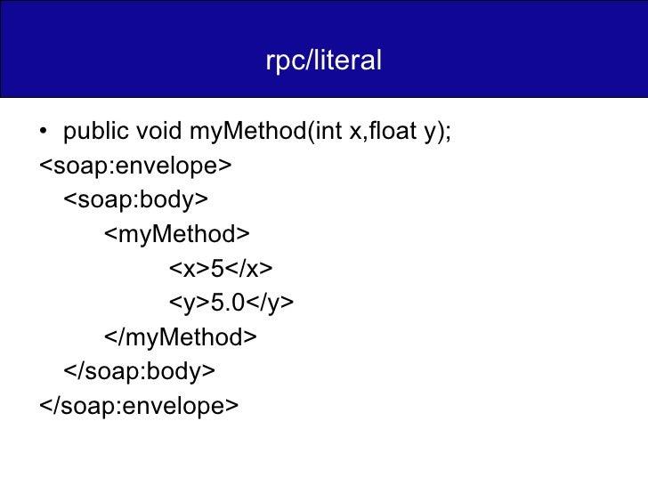 rpc/literal <ul><li>public void myMethod(int x,float y); </li></ul><ul><li><soap:envelope> </li></ul><ul><li><soap:body> <...