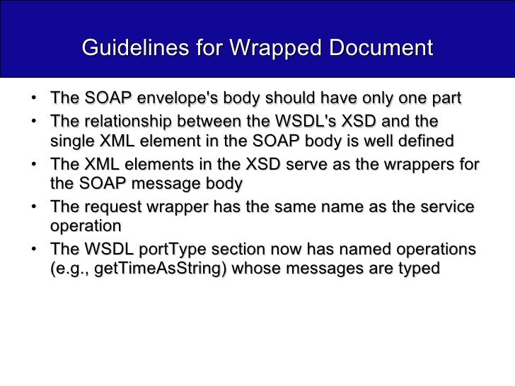 Guidelines for Wrapped Document <ul><li>The SOAP envelope's body should have only one part </li></ul><ul><li>The relations...