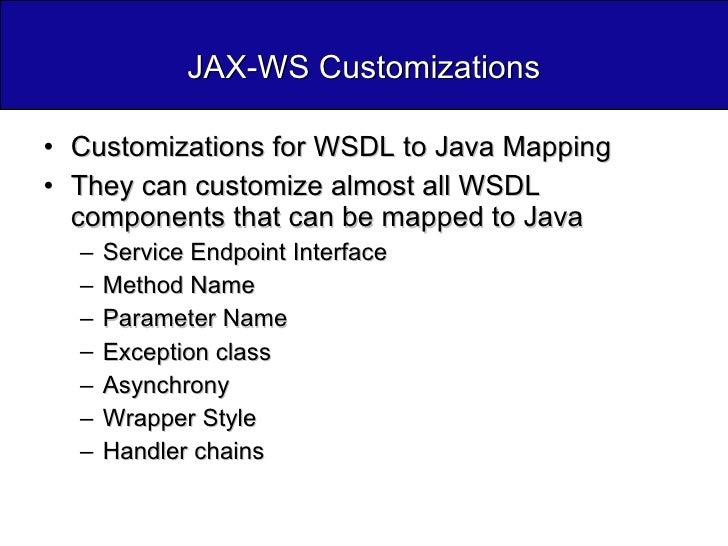 JAX-WS Customizations <ul><li>Customizations for WSDL to Java Mapping </li></ul><ul><li>They can customize almost all WSDL...