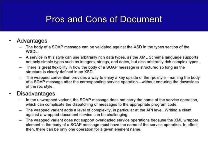 Pros and Cons of Document <ul><li>Advantages </li></ul><ul><ul><li>The body of a SOAP message can be validated against the...