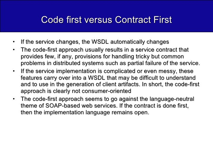 Code first versus Contract First <ul><li>If the service changes, the WSDL automatically changes </li></ul><ul><li>The code...