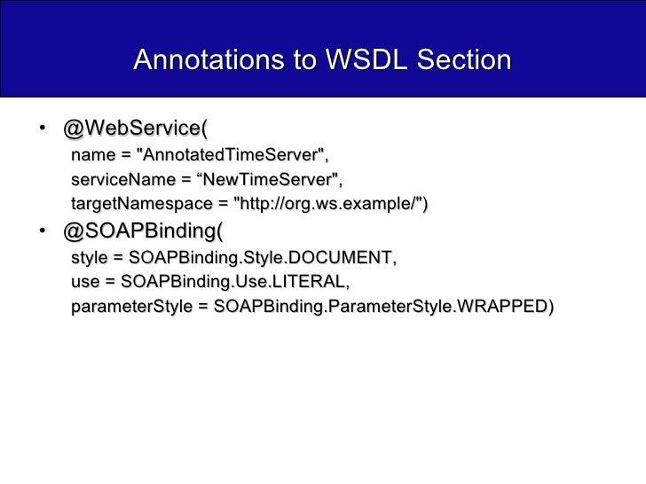 Annotations to WSDL Section <ul><li>@WebService( </li></ul><ul><ul><li>name = &quot;AnnotatedTimeServer&quot;,  </li></ul>...