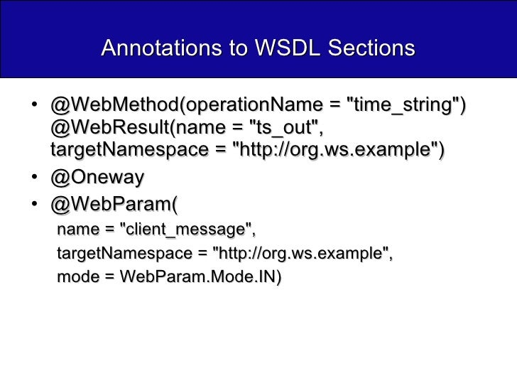 Annotations to WSDL Sections <ul><li>@WebMethod(operationName = &quot;time_string&quot;) @WebResult(name = &quot;ts_out&qu...