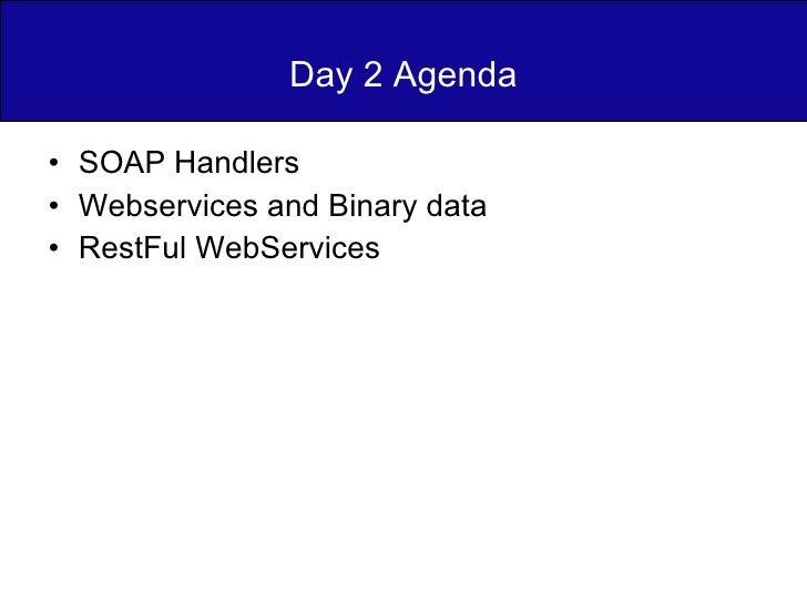 Day 2 Agenda <ul><li>SOAP Handlers </li></ul><ul><li>Webservices and Binary data </li></ul><ul><li>RestFul WebServices </l...