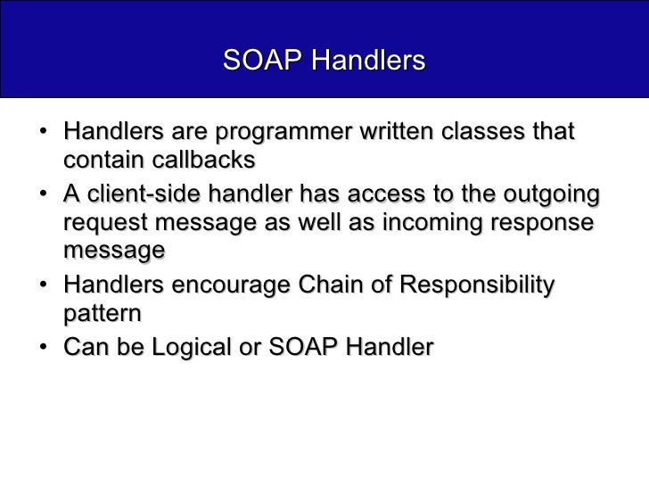 SOAP Handlers <ul><li>Handlers are programmer written classes that contain callbacks </li></ul><ul><li>A client-side handl...