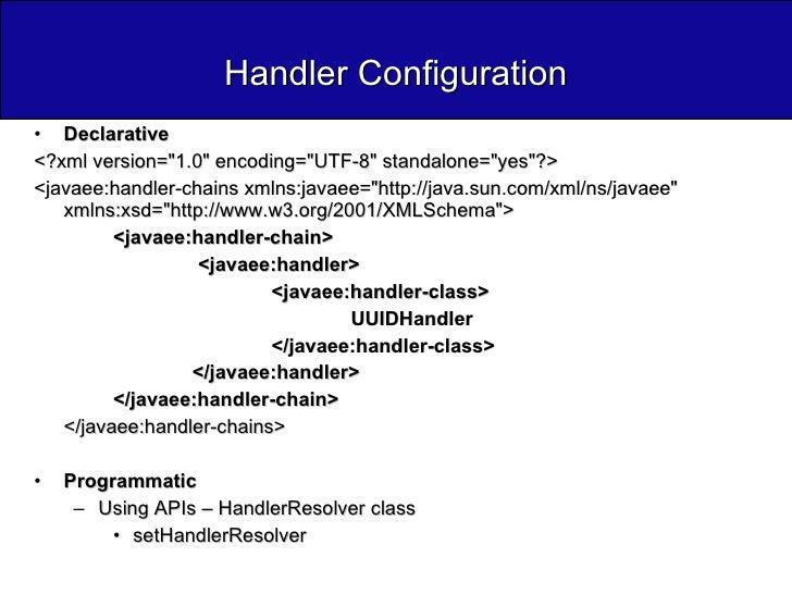 Handler Configuration <ul><li>Declarative </li></ul><ul><li><?xml version=&quot;1.0&quot; encoding=&quot;UTF-8&quot; stand...