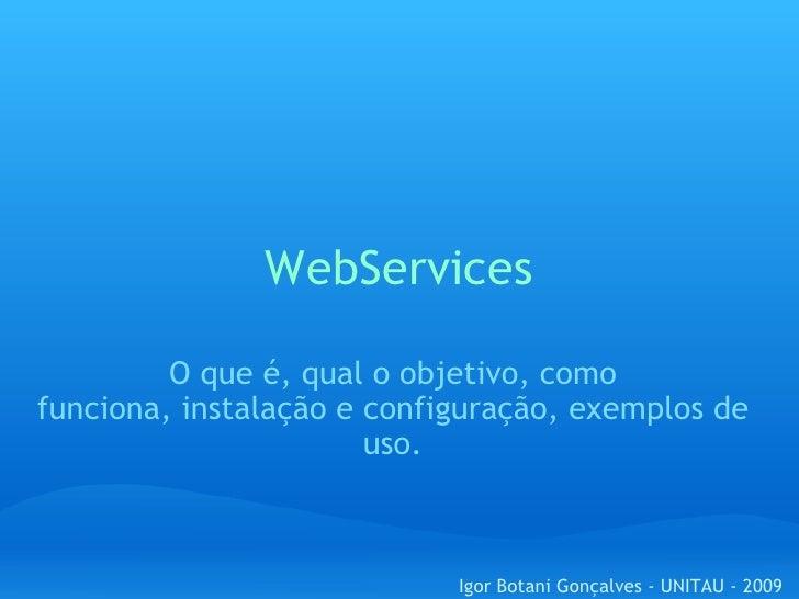 WebServices O que é, qual o objetivo, como funciona,instalação e configuração,exemplos de uso. Igor Botani Gonçalves - U...