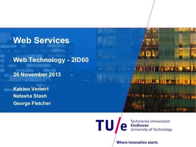 Web Services Web Technology - 2ID60 26 November 2013 Katrien Verbert Natasha Stash George Fletcher