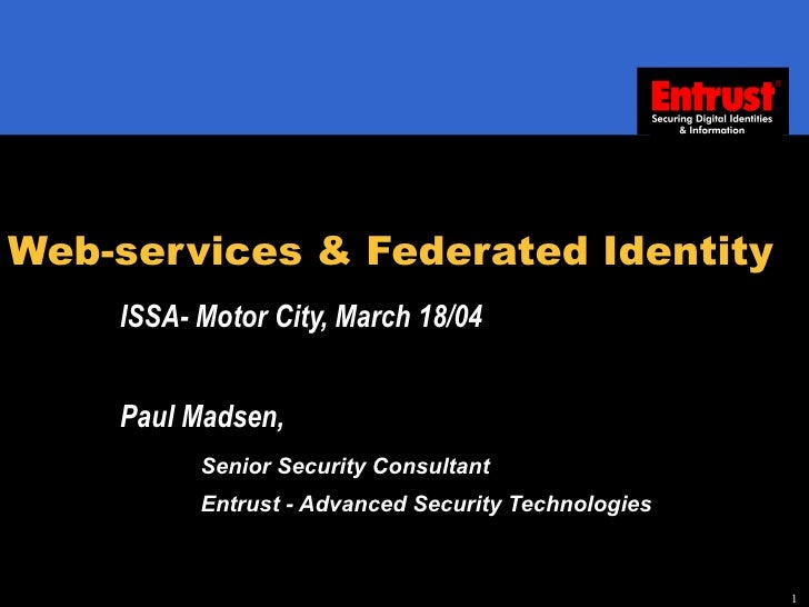 Web-services & Federated Identity ISSA- Motor City, March 18/04 Paul Madsen,  Senior Security Consultant Entrust - Advance...