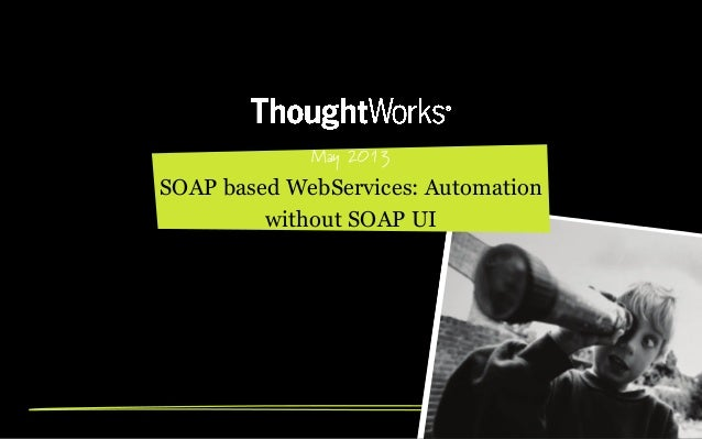 May 2013SOAP based WebServices: Automationwithout SOAP UI