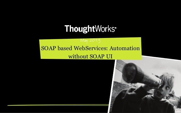 May 2013 SOAP based WebServices: Automation without SOAP UI