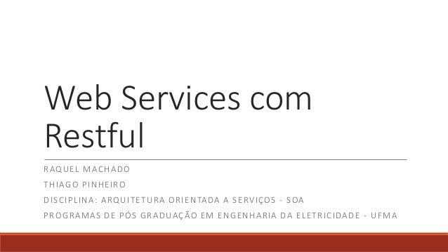 Web Services com Restful RAQUEL MACHADO THIAGO PINHEIRO DISCIPLINA: ARQUITETURA ORIENTADA A SERVIÇOS - SOA PROGRAMAS DE PÓ...