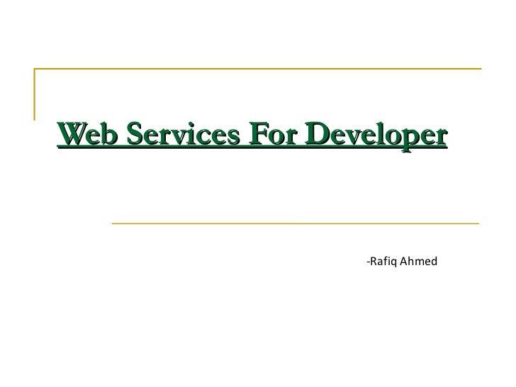 Web Services For Developer -Rafiq Ahmed