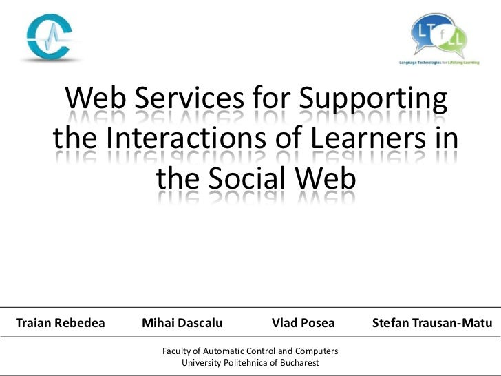 Web Services for Supporting     the Interactions of Learners in             the Social WebTraian Rebedea   Mihai Dascalu  ...