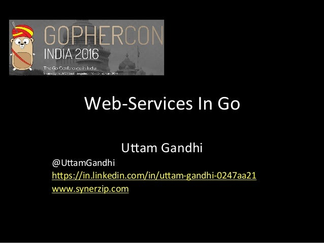 Web-Services	In	Go	 U1am	Gandhi	 @U1amGandhi	 h1ps://in.linkedin.com/in/u1am-gandhi-0247aa21	 www.synerzip.com
