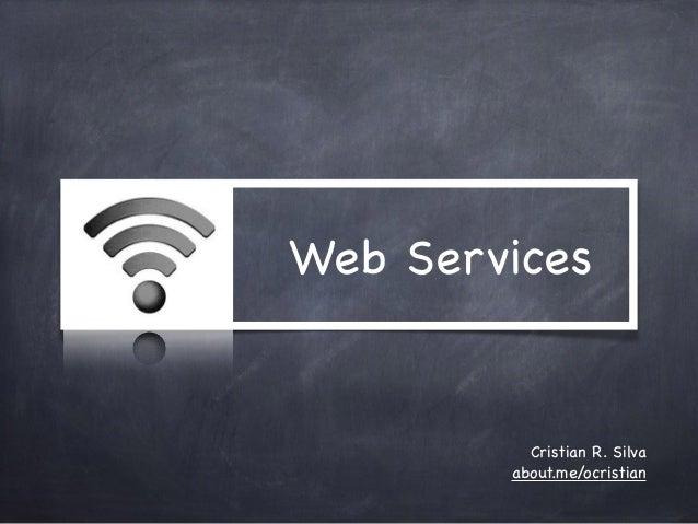 Web Services  Cristian R. Silva  about.me/ocristian