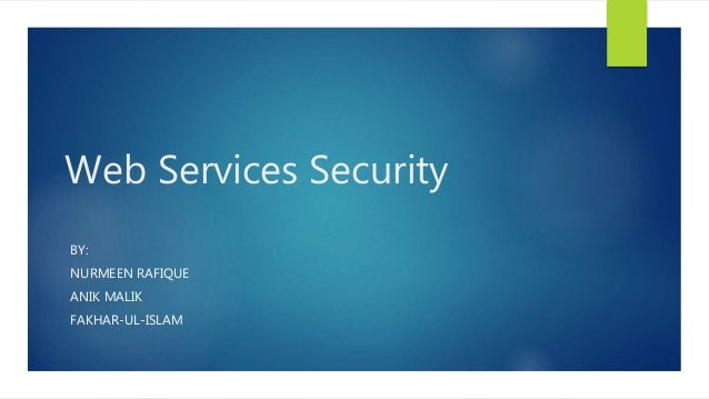 Web Services Security BY: NURMEEN RAFIQUE ANIK MALIK FAKHAR-UL-ISLAM
