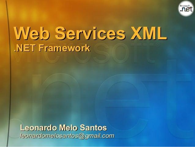 Web Services XML.NET Framework Leonardo Melo Santos leonardomelosantos@gmail.com