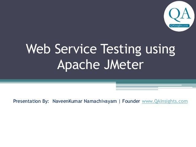 Web Service Testing using Apache JMeter Presentation By: NaveenKumar Namachivayam | Founder www.QAInsights.com