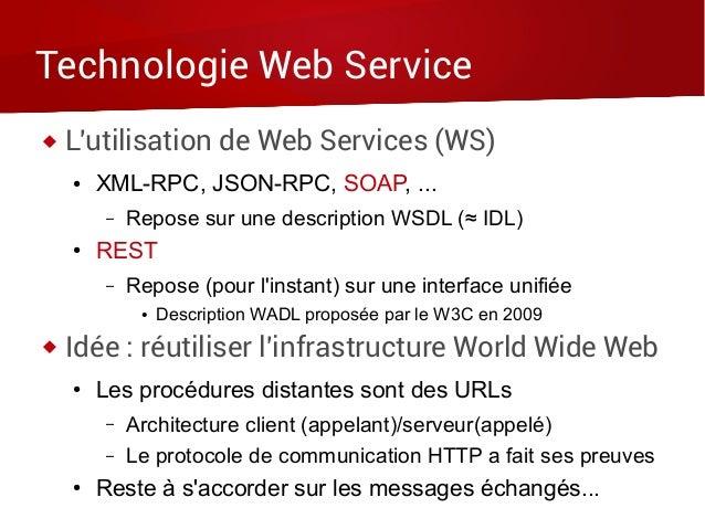 Technologie Web Service  L'utilisation de Web Services (WS) ● XML-RPC, JSON-RPC, SOAP, ... – Repose sur une description W...