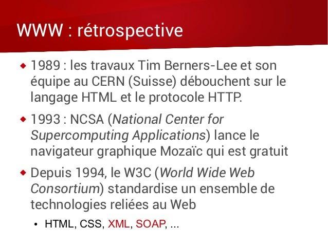WWW : rétrospective  1989 : les travaux Tim Berners-Lee et son équipe au CERN (Suisse) débouchent sur le langage HTML et ...