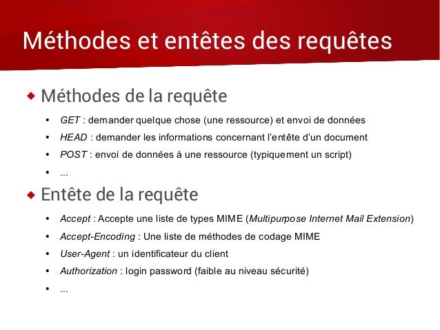 Méthodes et entêtes des requêtes  Méthodes de la requête ● GET : demander quelque chose (une ressource) et envoi de donné...