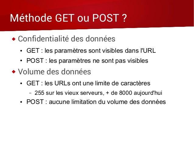 Méthode GET ou POST ?  Confidentialité des données ● GET : les paramètres sont visibles dans l'URL ● POST : les paramètre...