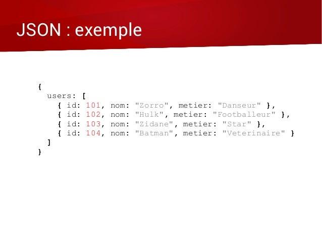 "JSON : exemple { users: [ { id: 101, nom: ""Zorro"", metier: ""Danseur"" }, { id: 102, nom: ""Hulk"", metier: ""Footballeur"" }, {..."
