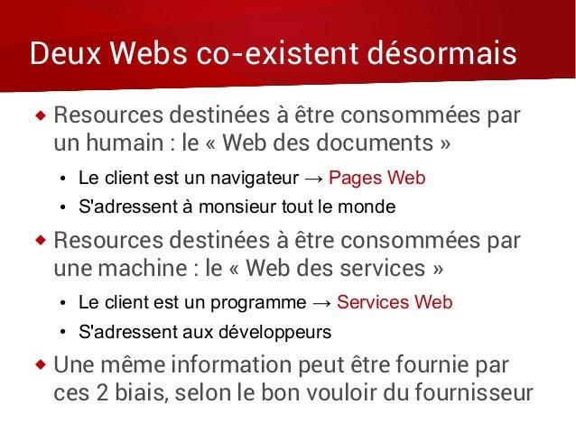 Deux Webs co-existent désormais  Resources destinées à être consommées par un humain : le « Web des documents » ● Le clie...