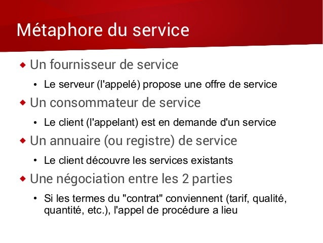 Métaphore du service  Un fournisseur de service ● Le serveur (l'appelé) propose une offre de service  Un consommateur de...