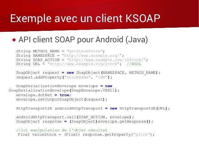 "Exemple avec un client KSOAP  API client SOAP pour Android (Java) String METHOD_NAME = ""getStockPrice""; String NAMESPACE ..."