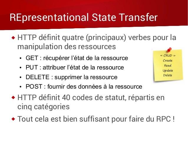 REpresentational State Transfer  HTTP définit quatre (principaux) verbes pour la manipulation des ressources ● GET : récu...
