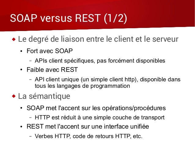 SOAP versus REST (1/2)  Le degré de liaison entre le client et le serveur ● Fort avec SOAP – APIs client spécifiques, pas...