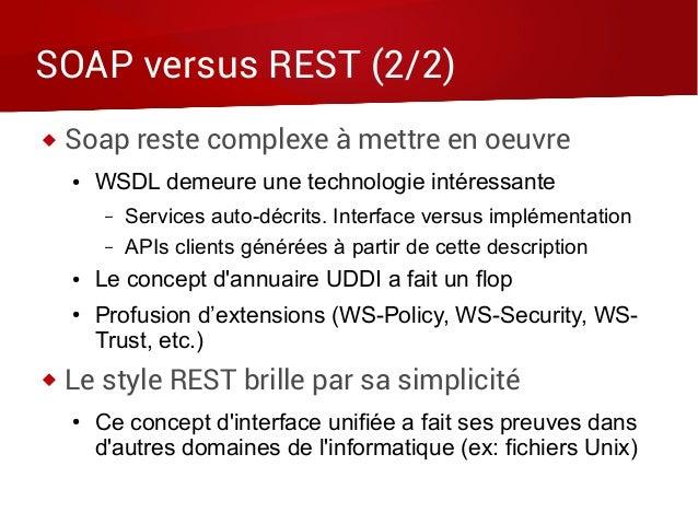 SOAP versus REST (2/2)  Soap reste complexe à mettre en oeuvre ● WSDL demeure une technologie intéressante – Services aut...