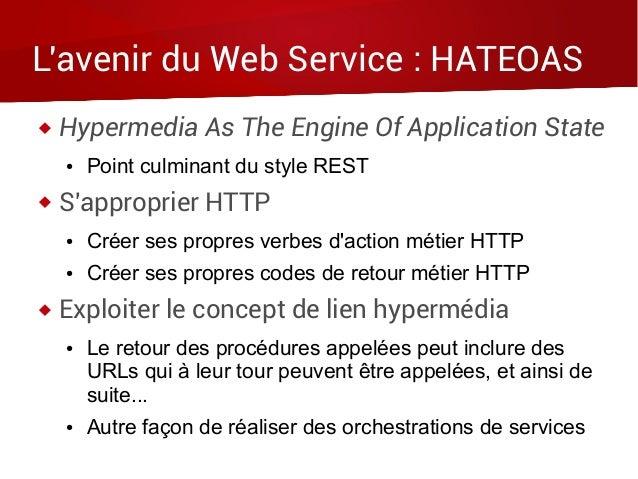 L'avenir du Web Service : HATEOAS  Hypermedia As The Engine Of Application State ● Point culminant du style REST  S'appr...