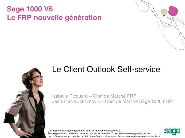 Sage 1000 V6Le FRP nouvelle génération<br />Le Client Outlook Self-service<br />Isabelle Ricouard – Chef de Marché FRP<br ...