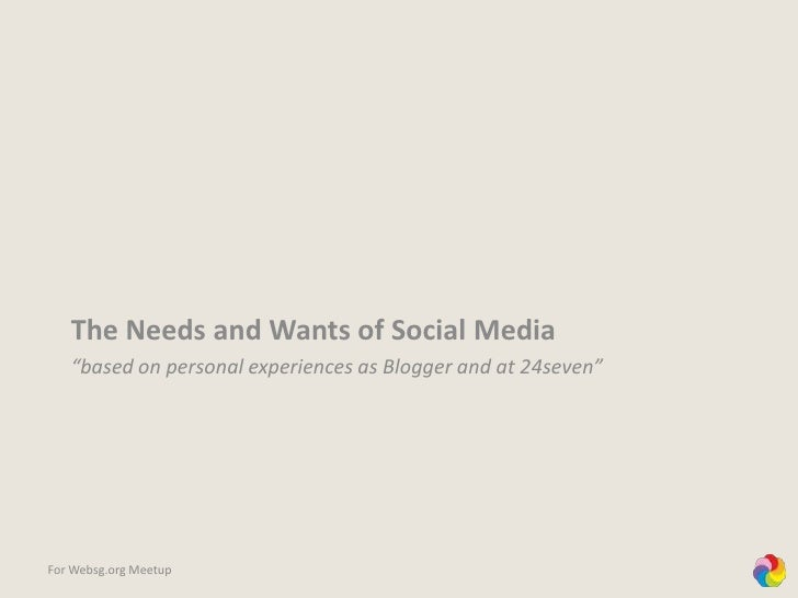 """The Needs and Wants of Social Media<br />""""based on personal experiences as Blogger and at 24seven""""<br />For Websg.org Meet..."""