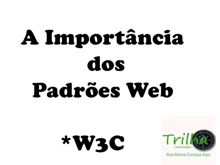 A Importância <br />            dos<br />  Padrões Web<br />       *W3C<br />