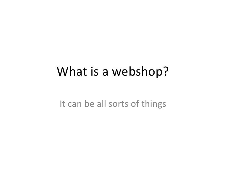 What is a webshop?  It can be all sorts of things