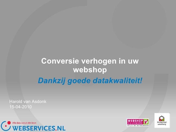 Conversie verhogen in uw webshop Dankzij goede datakwaliteit! Harold van Asdonk 15-04-2010