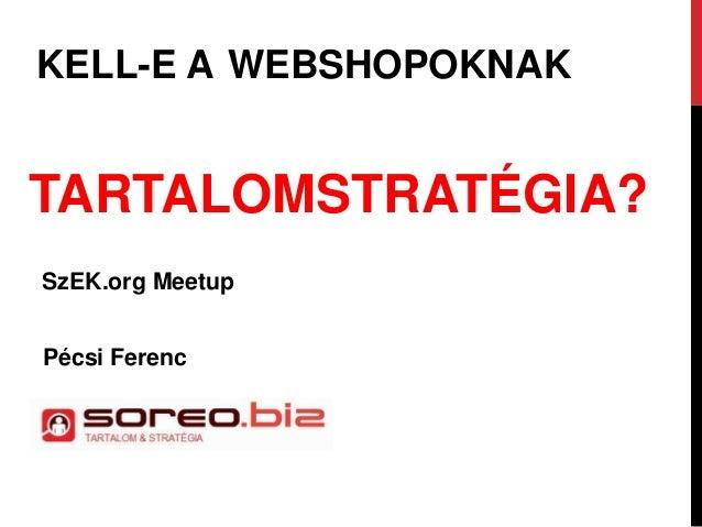 KELL-E A WEBSHOPOKNAK TARTALOMSTRATÉGIA? SzEK.org Meetup Pécsi Ferenc