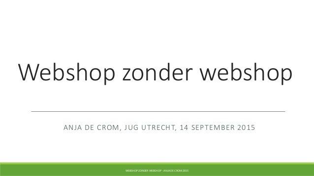 Webshop zonder webshop ANJA DE CROM, JUG UTRECHT, 14 SEPTEMBER 2015 WEBSHOP ZONDER WEBSHOP - ANJA DE CROM 2015